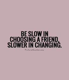 Be slow in choosing a friend, slower in changing. Picture Quotes.