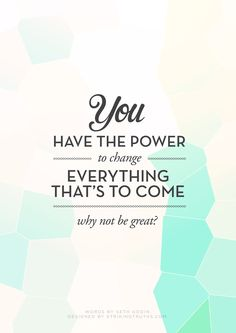 You have the power to change - everything that's to come...Why Not Be Great?