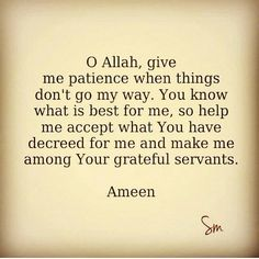 O Allah, give me the patience when things don't go my way. You know what is best for me, so help me accept what you have decreed for me and make me among your grateful servants. Ameen.