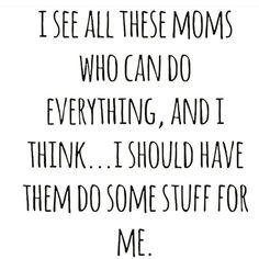 I see all these moms who can do everything...