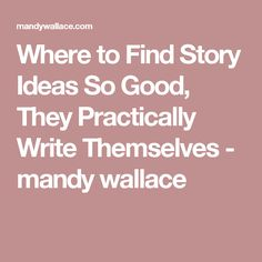 Where to Find Story Ideas So Good, They Practically Write Themselves - mandy wallace