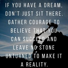 If you have a dream dont just sit there. Gather courage to believe that you can succeed and leave no stone unturned to make it a reality.