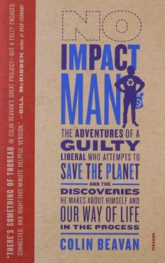 No Impact Man: The Adventures of a Guilty Liberal Who Attempts to Save the Planet, and the Discoveries He Makes About Himself and Our Way of Life in the Process by Colin Beavan