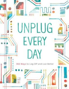 UNPLUG EVERY DAY: 365 WAYS TO LOG OFF AND LIVE BETTER (JOURNAL)
