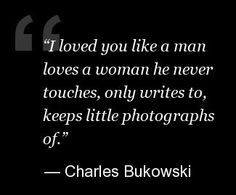 Charles Bukowski. What a perfect love quote.