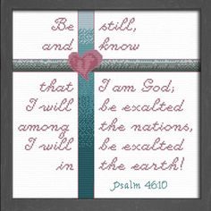 cross stitch bible verse Be still, and know that I am God; I will be exalted among the nations,I will be exalted in the earth! Jehovah Names, Names Of God, Cross Stitch Designs, Cross Stitch Patterns, New Creation In Christ, Teacher Prayer, Mighty To Save, Be Exalted, Psalm 46