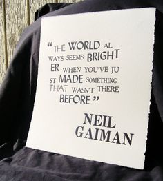 Neil Gaiman...the world always seems brighter when you've just made something that wasn't there before. AAAHHHH....breath in the beauty of creativity.