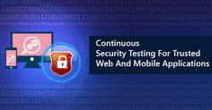Continuous Security Testing For Trusted Web And Mobile Applications