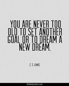 You are never too old to set another goal or to dream a new dream. NEVER Stop Reaching for the Stars Kay.