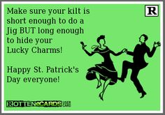 Make sure your kilt is short enough to do a  Jig BUT long enough  to hide your  Lucky Charms!  Happy St. Patrick's  Day everyone!