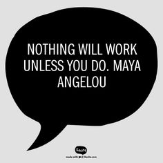 Nothing will work unless you do. Maya Angelou - Quote From Recite.com #RECITE #QUOTE