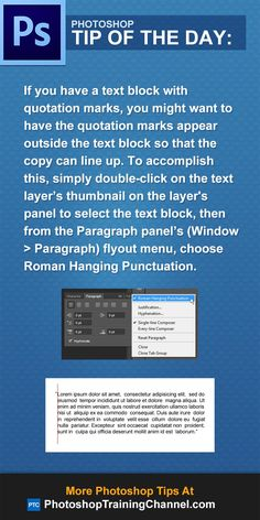 If you have a text block with quotation marks, you might want to have the quotation marks appear outside the text block so that the copy can line up. To accomplish this, simply double-click on the text layer's thumbnail on the layer's panel to select the text block, then from the Paragraph panel's (Window > Paragraph) flyout menu, choose Roman Hanging Punctuation.
