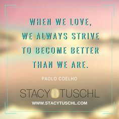 When we love we always strive to become better than we are. Paolo Coelho  Visit http://www.stacytuschl.com for more business tips and strategies for high performing female entrepreneurs.