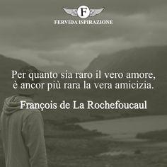Per quanto sia raro il vero amore, è ancor più rara la vera amicizia.-François de La Rochefoucauld   #frasi #frasibrevi #relazioni #falsità #frasifamose #aforismi #citazioni #motivazione #FervidaIspirazione Persona, Poems, Iphone, Quotes, Quotations, Qoutes, Poetry, Shut Up Quotes, Manager Quotes