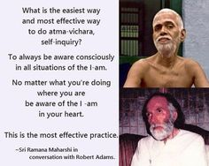 """[From Robert Adams] I then asked him another question, """"What is the easiest way and most effective way to do atma-vichara, self-inquiry?"""" Again he smiled and waited a few seconds and then he said, """"To always be aware consciously in all situations of the 'I-am'. No matter what you're doing where you are be aware of the 'I-am' in your heart. This is the most effective practice."""" ~Ramana Maharshi"""