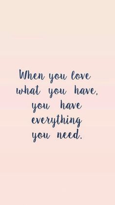 When you love what you have, you have everything you need. Less is more, simplicity, declutter, simple living, minimalism, a clutter free life.