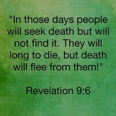 """📜🗣""""In those days people will seek death but will not find it. They will long to die, but death will flee from them!"""" Revelation 9:6 Amen 🙏🏽  Http://bible.com"""