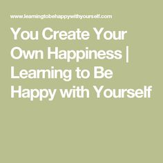 You Create Your Own Happiness | Learning to Be Happy with Yourself