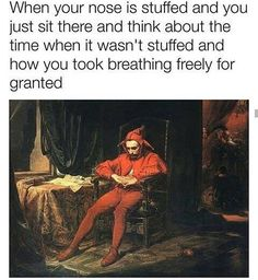 more like when you just want your right nostril to breathe freely as the left one but it's a cruel unfair world.