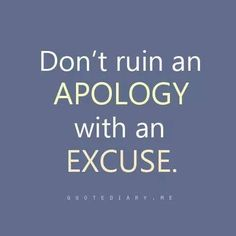 Don't ruin an apology with an excuse.
