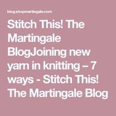 Stitch This! The Martingale BlogJoining new yarn in knitting – 7 ways - Stitch This! The Martingale Blog