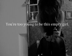 That's what my teachers said The other day. I literally wanted to smack her. Just because 'I'm still in school doesnt mean we dont fucking suffer. You can never judge. We teenager even adults suffer The most. We feel depressed and anxious even suicidal and you say we are to young! Really? Screw you. You dont know how fucked up my life,my own mind is. 'I'm an empty girl  Living with a tough life and all you can say is Your to young. Than You're to old ,stupid and idiotic to understand.