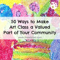 50 (Yes, 50!) Ways to Make Art Class a Valued Part of Your Community