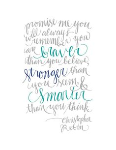 Promise me you will always remember you are braver than you believe, stronger than you seem, and smarter than you think. - Christopher Robin