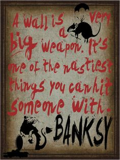 a wall is a very big weapon. it's one of the nastiest things you can hit someone with -  banksy