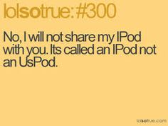 I know right I HATE it when people do that...although I don't even have an Ipod...