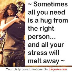 Just a simple hug from the right person can fix all your problems even if it's just for a moment.  Doesn't even have to be a romantic hug ... Just a couple quiet minutes with someone who makes you feel is worth everything.