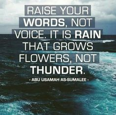 Raise your words, not voice. It is rain that grows flowers, not thunder. Abu Usamah As-Sumalee