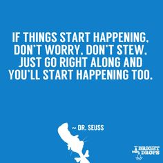 """If things start happening, don't worry, don't stew, just go right along and you'll start happening too."" ~ Dr. Seuss"