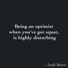 Being an optimist  when you've got squat,  is highly disturbing