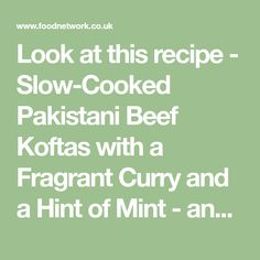 Look at this recipe - Slow-Cooked Pakistani Beef Koftas with a Fragrant Curry and a Hint of Mint - and other tasty dishes on Food Network.