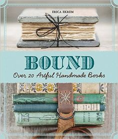 Bound: Over 20 Artful Handmade Books: Erica Ekrem: 9781454708674: Amazon.com: Books