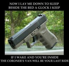 Now I lay me down to sleep. Beside the bed a glock I keep. If I wake and you're inside, the coroner's van will be your last ride.