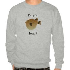 Fugu shirt: If you've ever eaten this Japanese delicacy made from pufferfish, great. If you've ever prepared this Japanese delicacy made from pufferfish, mad props.