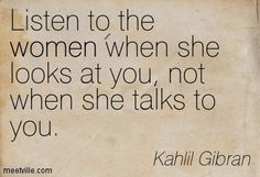 Listen to the women when she looks at you, not when she talks to you. Kahlil Gibran Quotes Love, Khalil Gibran The Prophet, Soul Quotes, Woman Quotes, Wild Women Quotes, Prophet Quotes, Rumi Poetry, Philosophy Quotes, Interesting Quotes