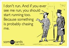 I don't run. And if you ever see me run, you should start running too. Because something is probably chasing me.   I LOL'd!   <3 JH