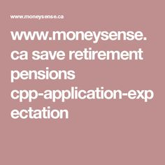 www.moneysense.ca save retirement pensions cpp-application-expectation