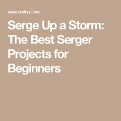 Serge Up a Storm: The Best Serger Projects for Beginners