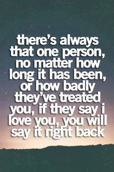 There's always that one person, no matter how long it has been, or how badly they've treated you, if they say I love you, you will say it right back.