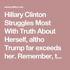 Hillary Clinton Struggles Most With Truth About Herself, altho Trump far exceeds her. Remember, the US constitution doesn't allow angels to become president. - POLITICO Magazine, 2016.