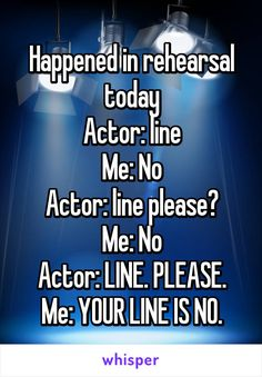 Happened in rehearsal today Actor: line Me: No Actor: line please? Me: No Actor: LINE. PLEASE. Me: YOUR LINE IS NO. I would kill that actor who could not remember the one word NO