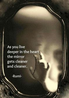 As you live deeper in the heart, the mirror bets cleaner and cleaner. - Rumi poet