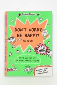 We need to have this for our room  Don't Worry, Be Happy! Or Else! By Francoize Boucher
