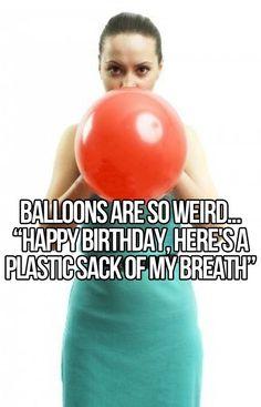 Balloons are so weird...