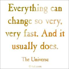 """""""Everything can change so very, very fast. And it usually does."""""""