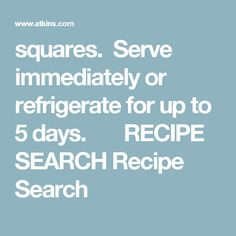 squares.  Serve immediately or refrigerate for up to 5 days.       RECIPE SEARCH  Recipe Search